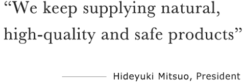 """We keep supplying natural, high quality and safe products"" ――――Hiroshi Harino, CEO"