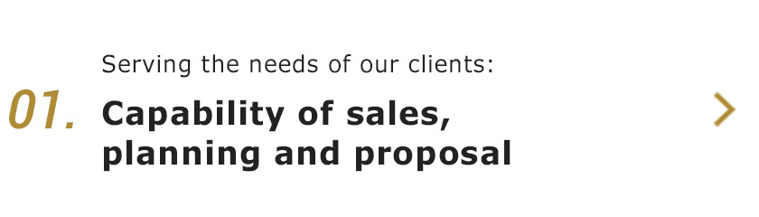 01.Serving the needs of our clients:Capability of sales, planning and proposal