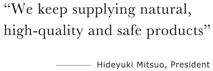 We keep supplying natural, high-quality and safe products―Hiroshi Harino, President